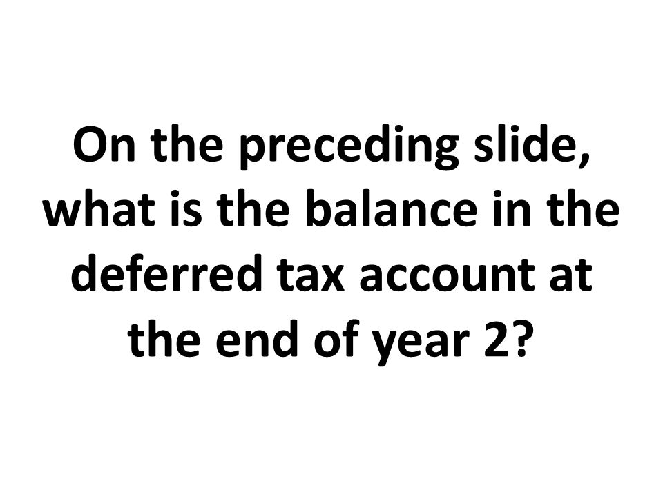 On the preceding slide, what is the balance in the deferred tax account at the end of year 2