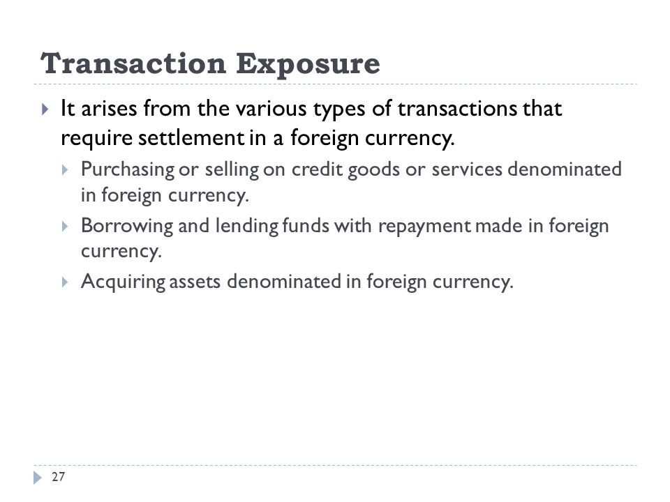 Transaction Exposure It arises from the various types of transactions that require settlement in a foreign currency.