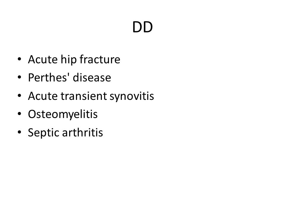 DD Acute hip fracture Perthes disease Acute transient synovitis
