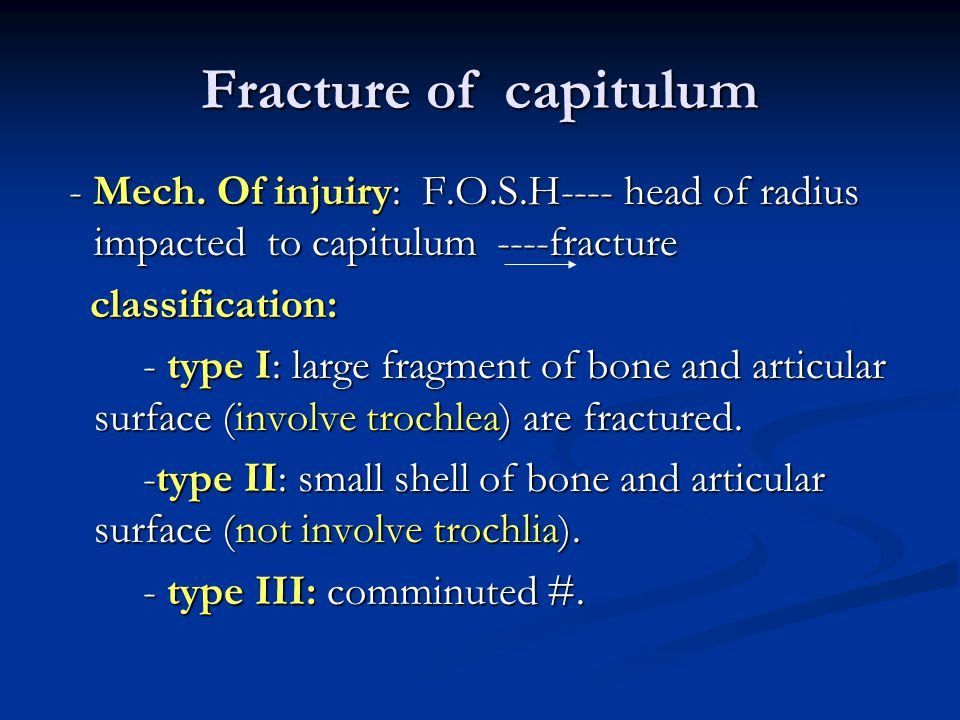 Fracture of capitulum - Mech. Of injuiry: F.O.S.H---- head of radius impacted to capitulum ----fracture.