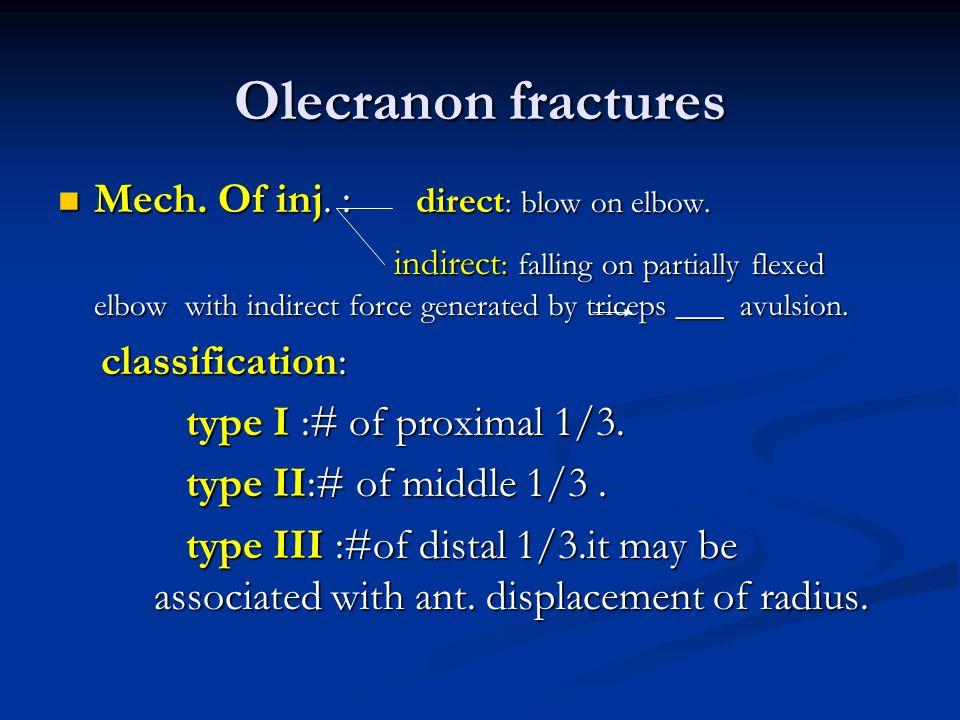 Olecranon fractures Mech. Of inj. : direct: blow on elbow.