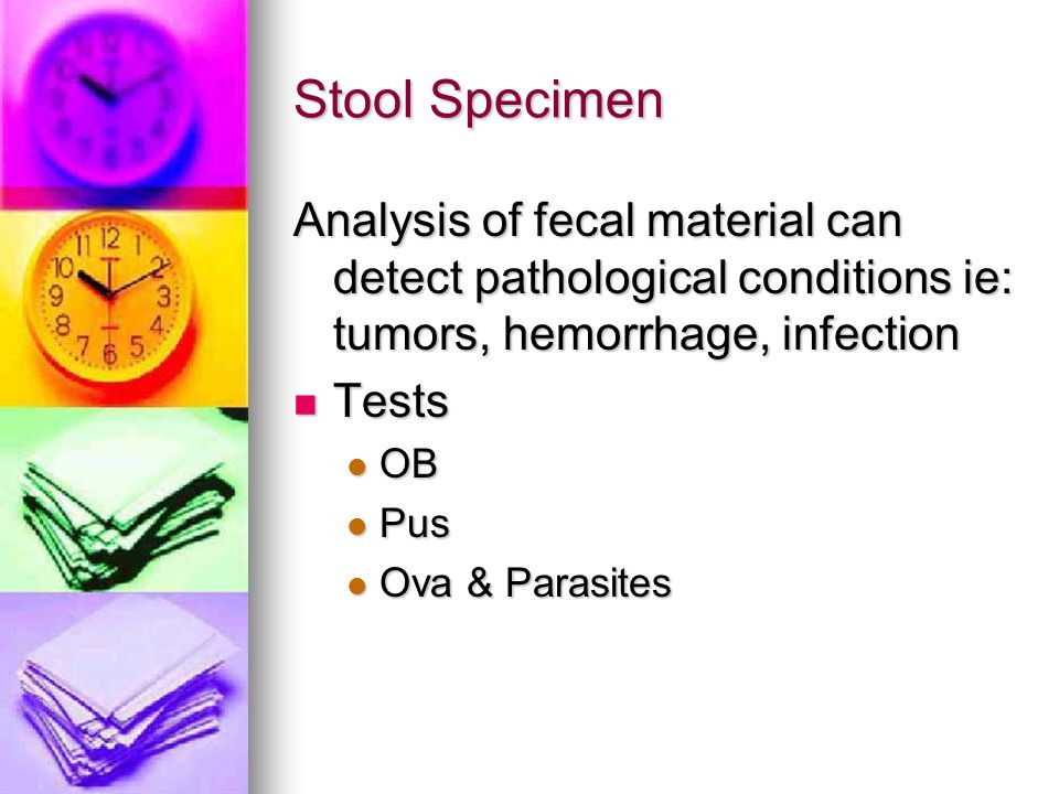 Stool Specimen Analysis of fecal material can detect pathological conditions ie: tumors, hemorrhage, infection.