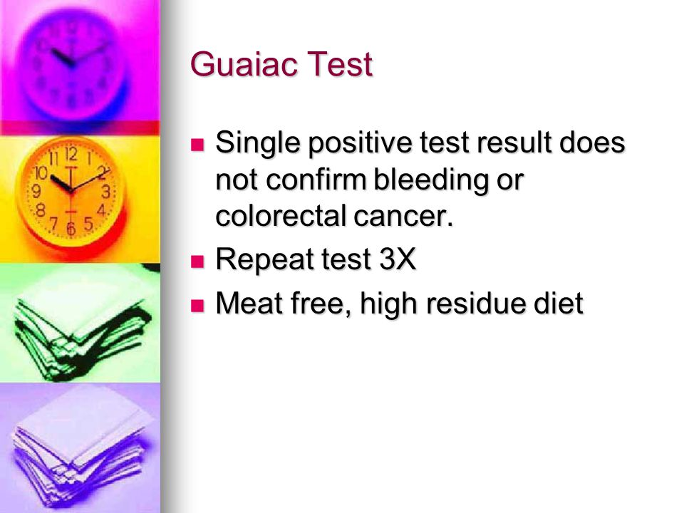 Guaiac Test Single positive test result does not confirm bleeding or colorectal cancer. Repeat test 3X.