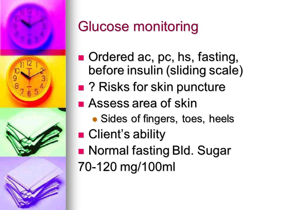 Glucose monitoring Ordered ac, pc, hs, fasting, before insulin (sliding scale) Risks for skin puncture.