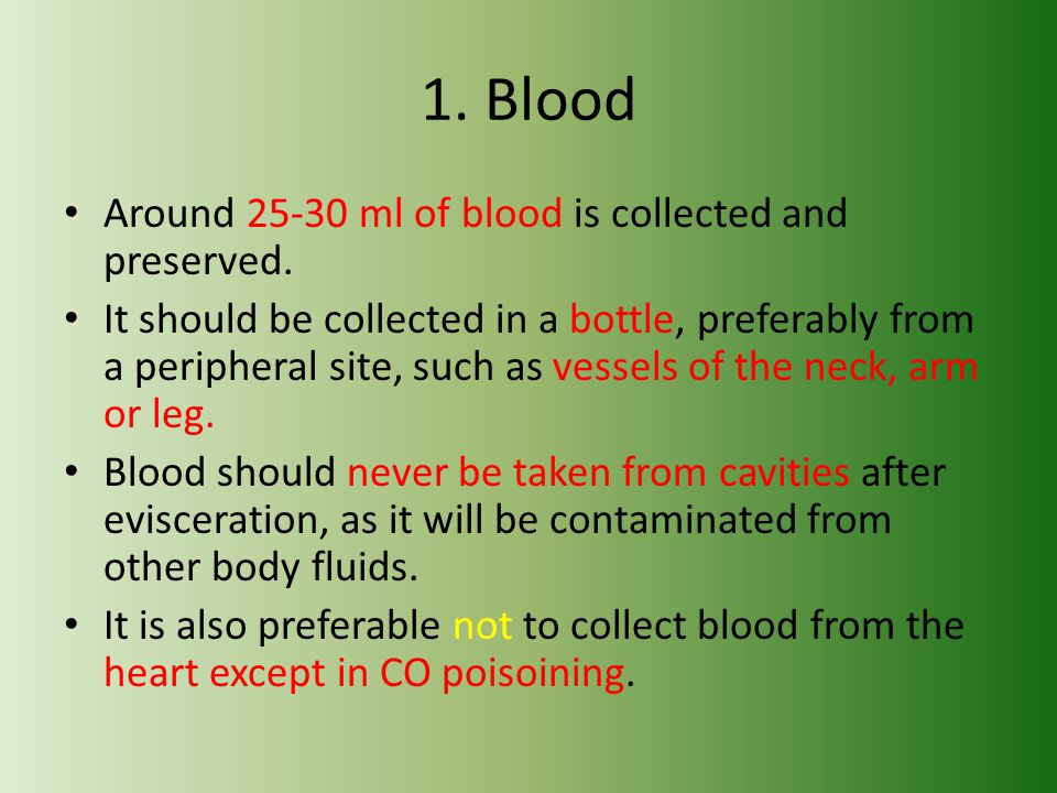 1. Blood Around 25-30 ml of blood is collected and preserved.