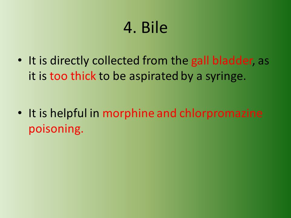 4. Bile It is directly collected from the gall bladder, as it is too thick to be aspirated by a syringe.