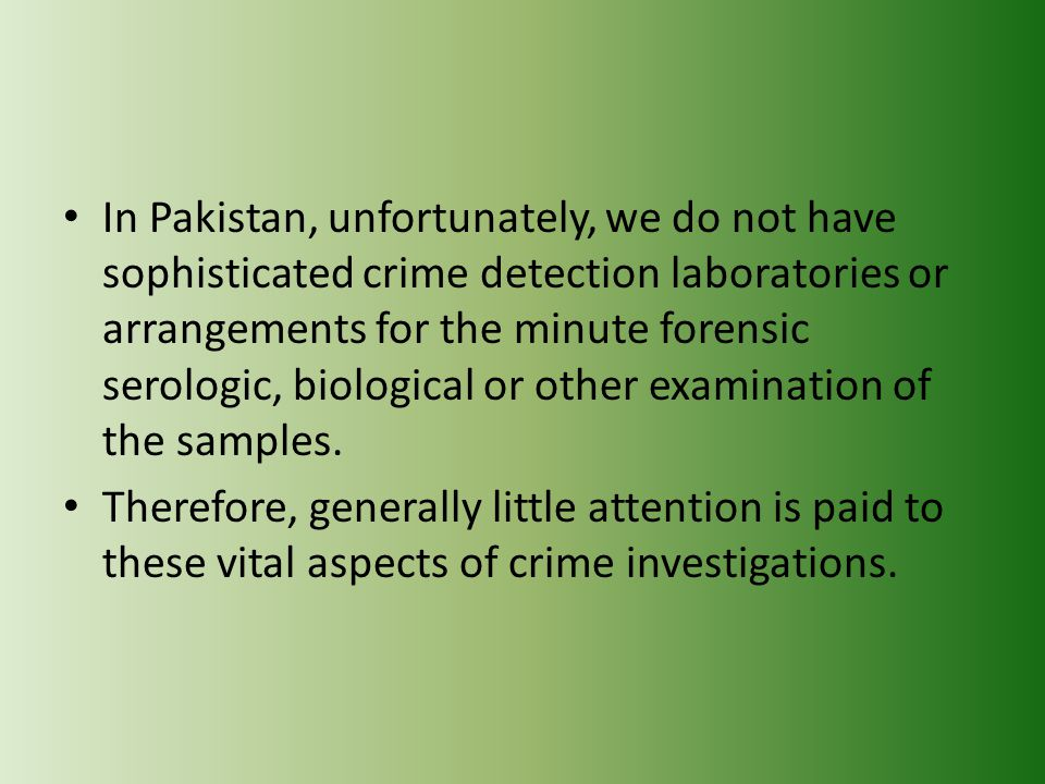 In Pakistan, unfortunately, we do not have sophisticated crime detection laboratories or arrangements for the minute forensic serologic, biological or other examination of the samples.