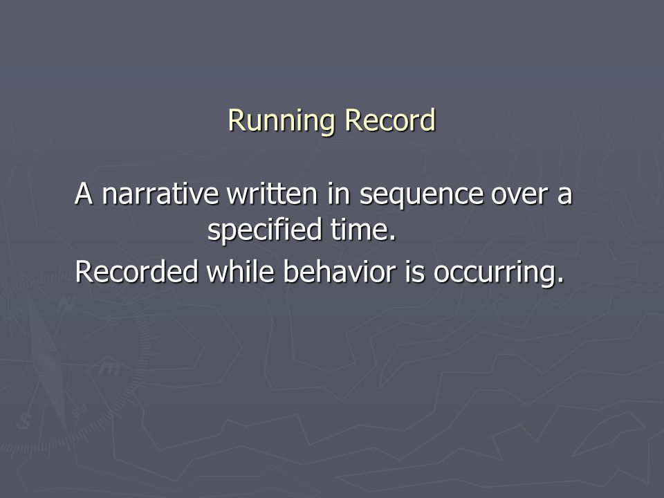 Running Record A narrative written in sequence over a specified time.