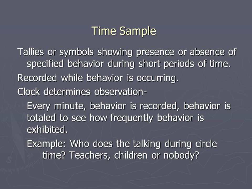 Time Sample Tallies or symbols showing presence or absence of specified behavior during short periods of time.