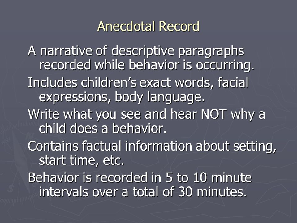 Anecdotal Record A narrative of descriptive paragraphs recorded while behavior is occurring.