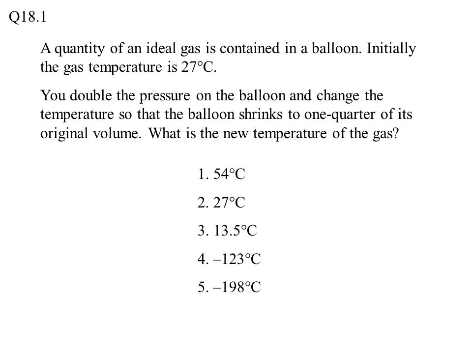 Q18.1 A quantity of an ideal gas is contained in a balloon. Initially the gas temperature is 27°C.