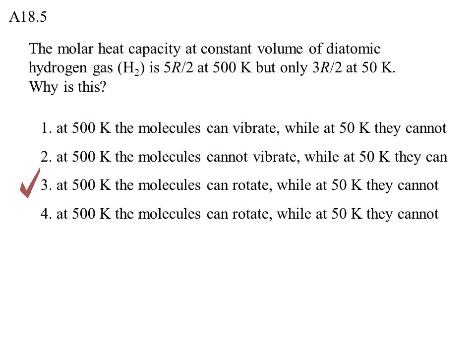 A18.5 The molar heat capacity at constant volume of diatomic hydrogen gas (H2) is 5R/2 at 500 K but only 3R/2 at 50 K. Why is this