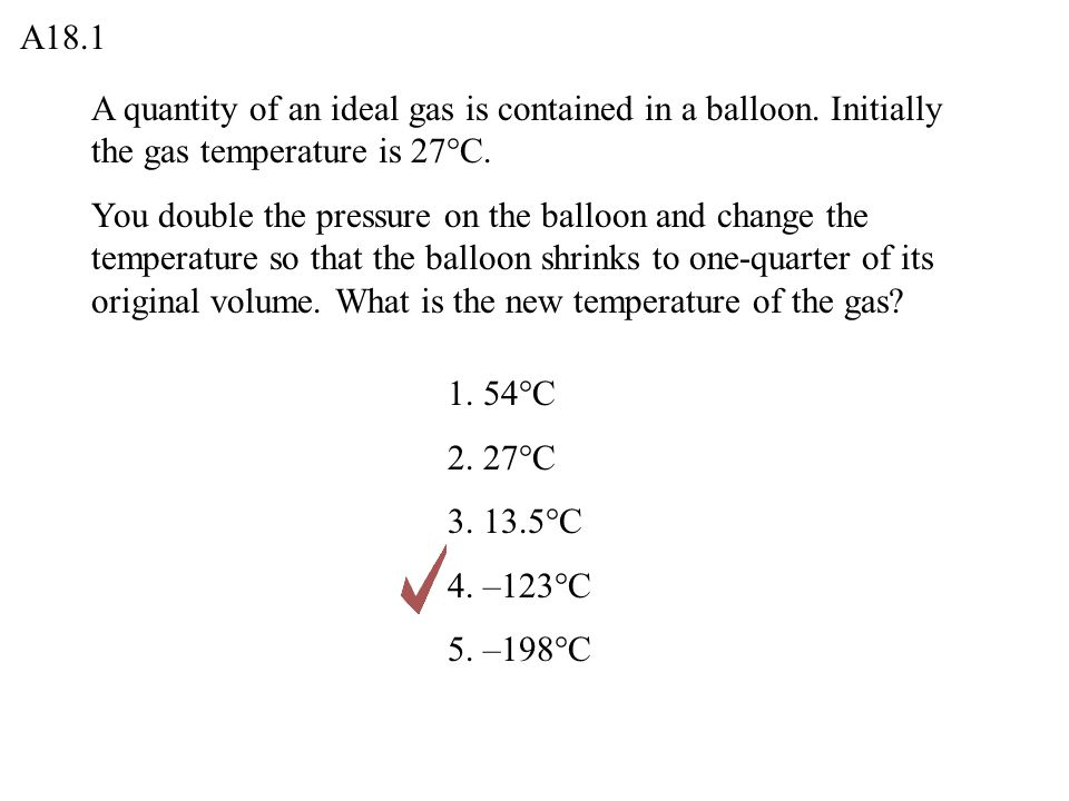 A18.1 A quantity of an ideal gas is contained in a balloon. Initially the gas temperature is 27°C.