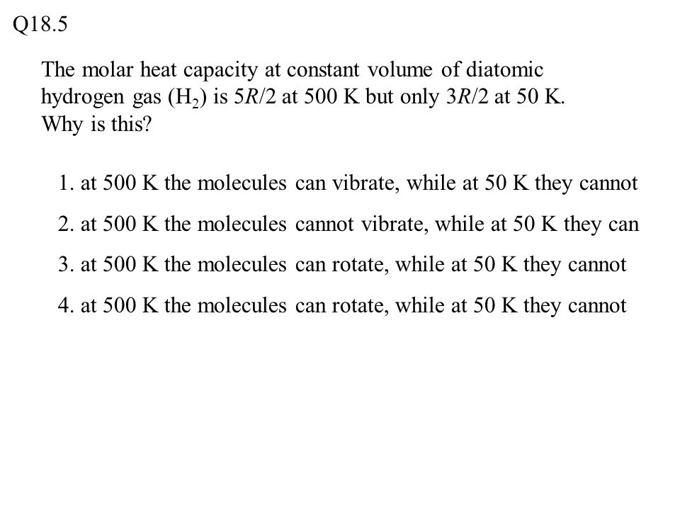 Q18.5 The molar heat capacity at constant volume of diatomic hydrogen gas (H2) is 5R/2 at 500 K but only 3R/2 at 50 K. Why is this