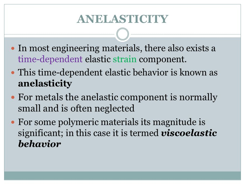 ANELASTICITY In most engineering materials, there also exists a time-dependent elastic strain component.