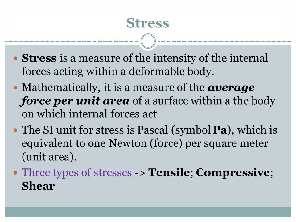 Stress Stress is a measure of the intensity of the internal forces acting within a deformable body.