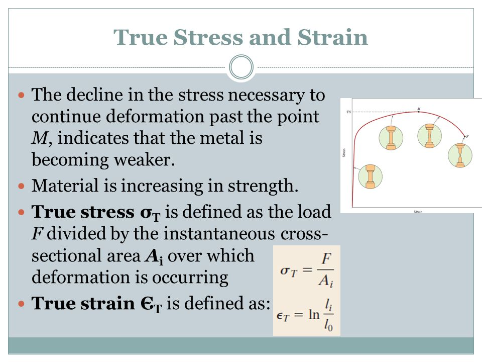 True Stress and Strain The decline in the stress necessary to continue deformation past the point M, indicates that the metal is becoming weaker.