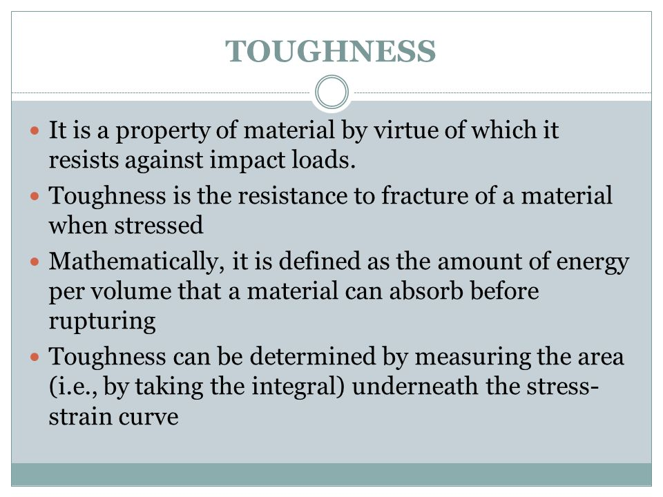 TOUGHNESS It is a property of material by virtue of which it resists against impact loads.