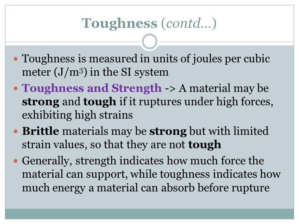 Toughness (contd…) Toughness is measured in units of joules per cubic meter (J/m3) in the SI system.