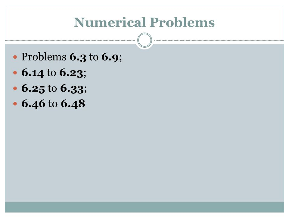 Numerical Problems Problems 6.3 to 6.9; 6.14 to 6.23; 6.25 to 6.33;