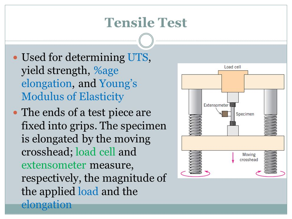 Tensile Test Used for determining UTS, yield strength, %age elongation, and Young's Modulus of Elasticity.