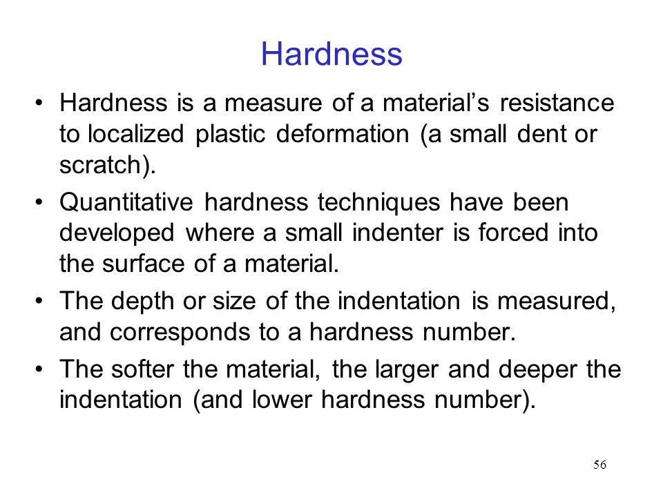 Hardness Hardness is a measure of a material's resistance to localized plastic deformation (a small dent or scratch).