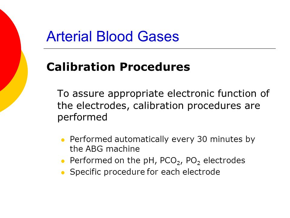 Arterial Blood Gases Calibration Procedures. To assure appropriate electronic function of the electrodes, calibration procedures are performed.