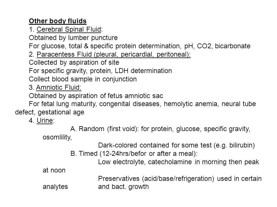 Other body fluids 1. Cerebral Spinal Fluid: Obtained by lumber puncture. For glucose, total & specific protein determination, pH, CO2, bicarbonate.