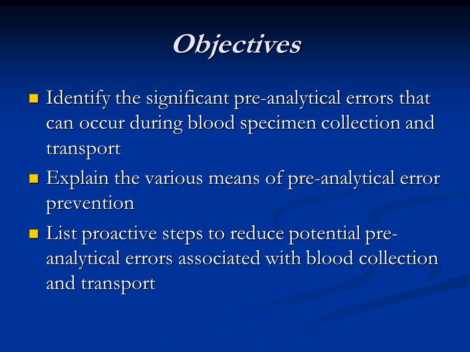 Objectives Identify the significant pre-analytical errors that can occur during blood specimen collection and transport.