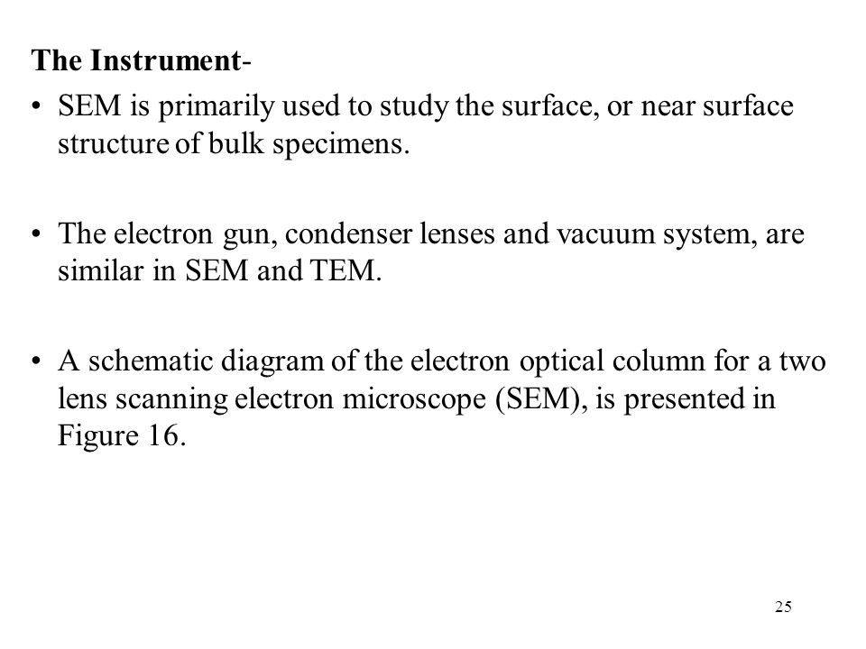 The Instrument- SEM is primarily used to study the surface, or near surface structure of bulk specimens.