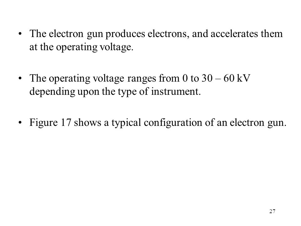 The electron gun produces electrons, and accelerates them at the operating voltage.