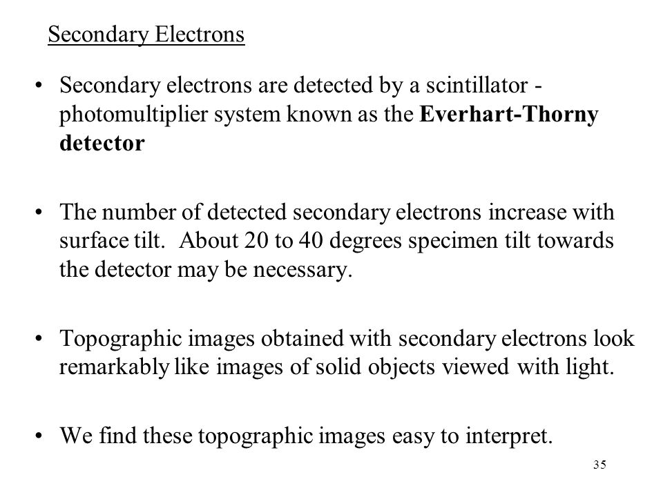 Secondary Electrons Secondary electrons are detected by a scintillator - photomultiplier system known as the Everhart-Thorny detector.