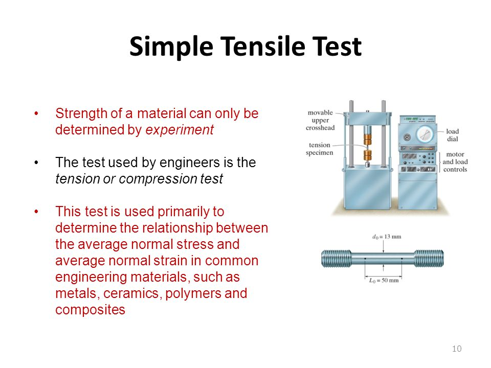 Simple Tensile Test Strength of a material can only be determined by experiment. The test used by engineers is the tension or compression test.