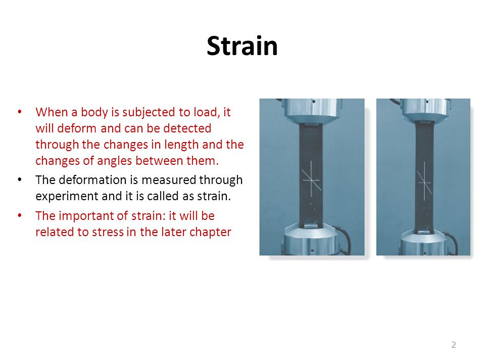 Strain When a body is subjected to load, it will deform and can be detected through the changes in length and the changes of angles between them.
