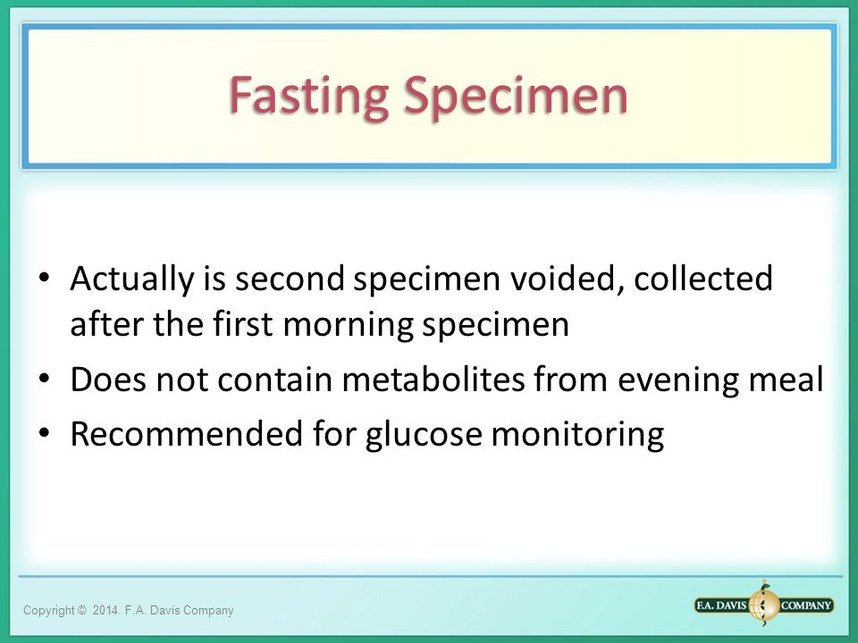 Fasting Specimen Actually is second specimen voided, collected after the first morning specimen. Does not contain metabolites from evening meal.