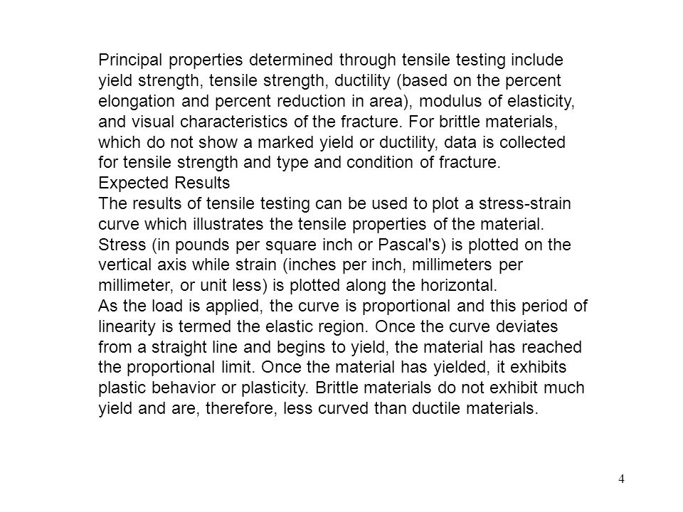 Principal properties determined through tensile testing include yield strength, tensile strength, ductility (based on the percent elongation and percent reduction in area), modulus of elasticity, and visual characteristics of the fracture. For brittle materials, which do not show a marked yield or ductility, data is collected for tensile strength and type and condition of fracture.