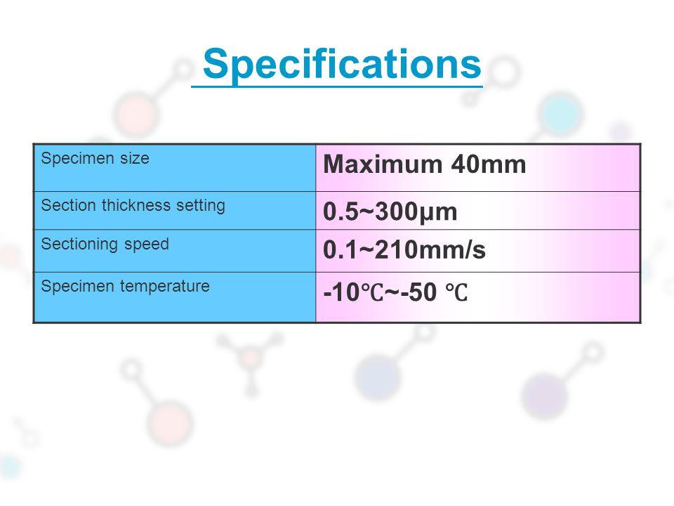 Specifications Maximum 40mm 0.5~300μm 0.1~210mm/s -10℃~-50 ℃