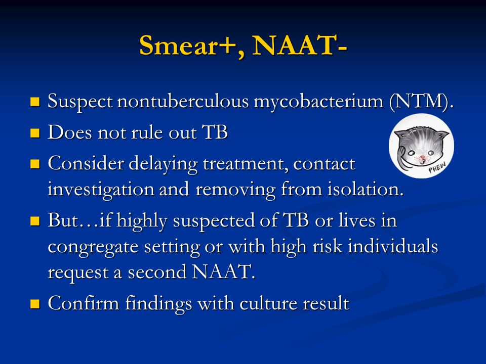 Smear+, NAAT- Suspect nontuberculous mycobacterium (NTM).