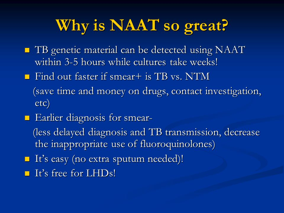 Why is NAAT so great TB genetic material can be detected using NAAT within 3-5 hours while cultures take weeks!
