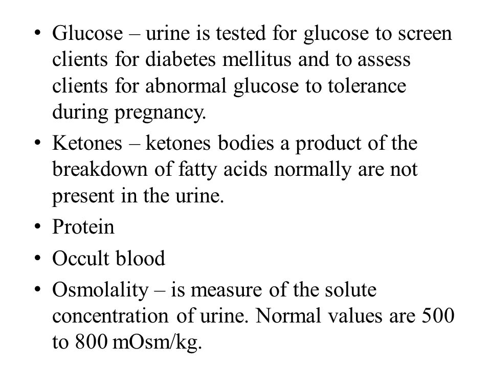 Glucose – urine is tested for glucose to screen clients for diabetes mellitus and to assess clients for abnormal glucose to tolerance during pregnancy.