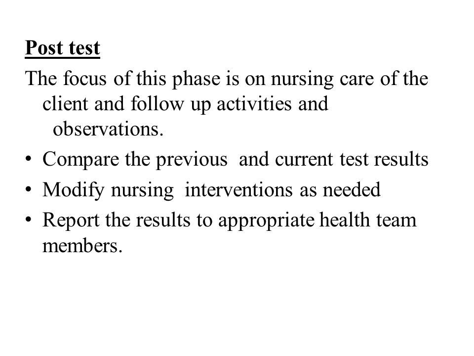 Post test The focus of this phase is on nursing care of the client and follow up activities and observations.