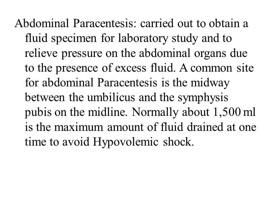 Abdominal Paracentesis: carried out to obtain a fluid specimen for laboratory study and to relieve pressure on the abdominal organs due to the presence of excess fluid.