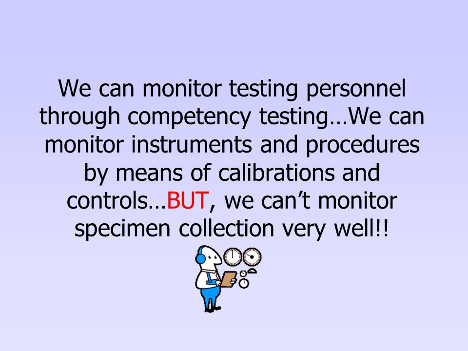 We can monitor testing personnel through competency testing…We can monitor instruments and procedures by means of calibrations and controls…BUT, we can't monitor specimen collection very well!!