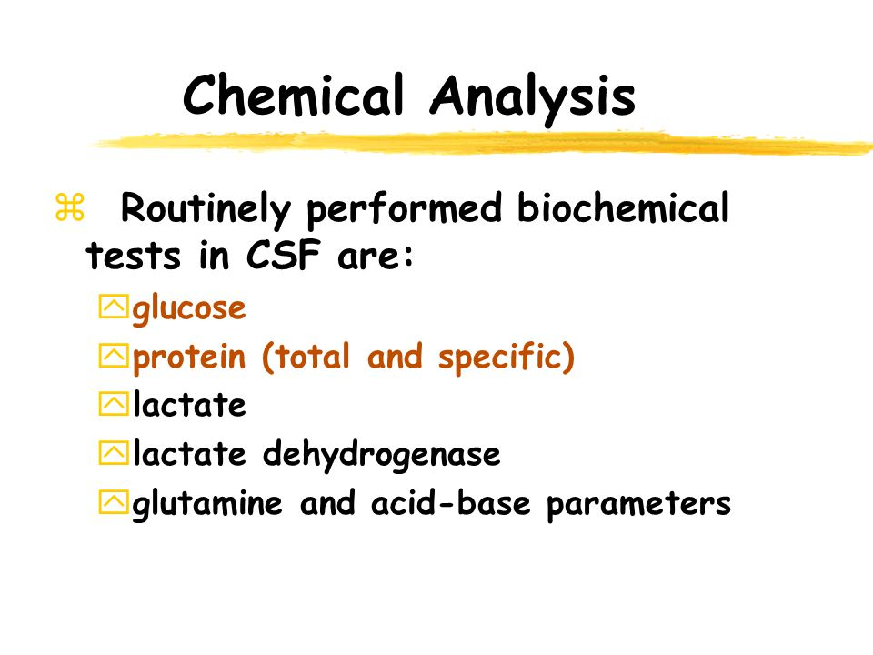 Chemical Analysis Routinely performed biochemical tests in CSF are: