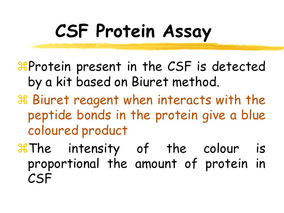 CSF Protein Assay Protein present in the CSF is detected by a kit based on Biuret method.