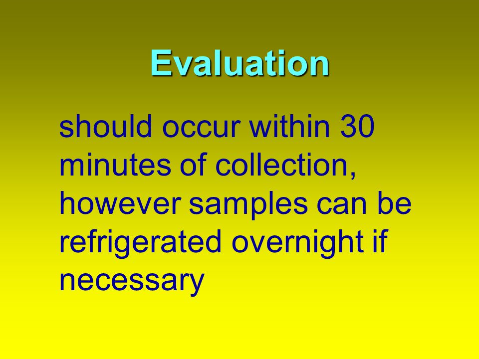 Evaluation should occur within 30 minutes of collection, however samples can be refrigerated overnight if necessary.