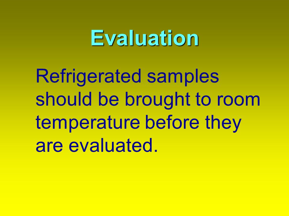 Evaluation Refrigerated samples should be brought to room temperature before they are evaluated.