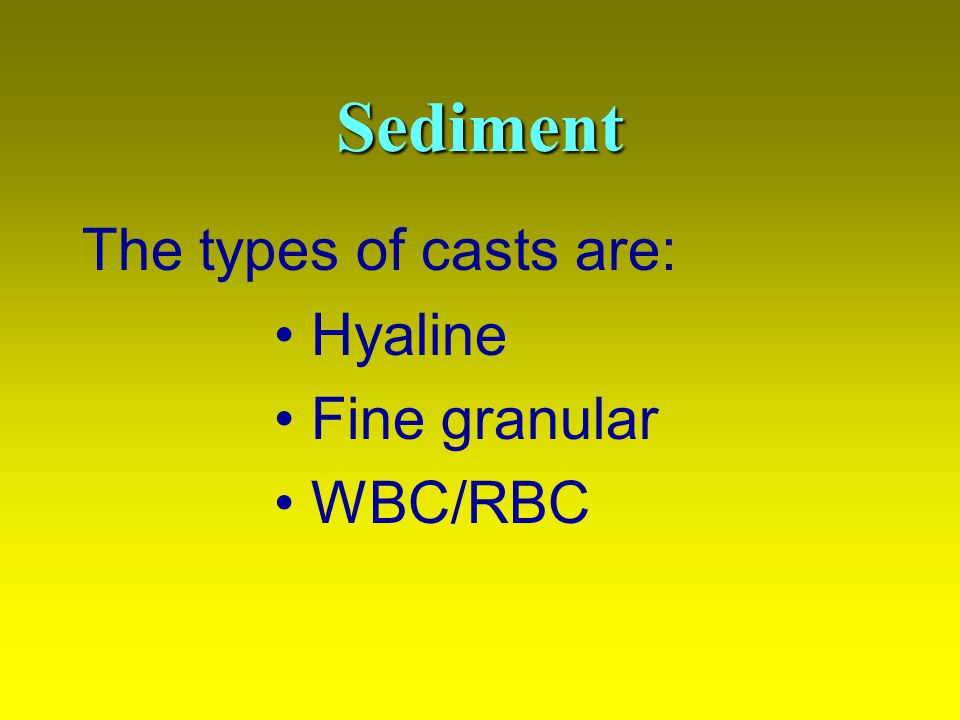Sediment The types of casts are: • Hyaline • Fine granular • WBC/RBC