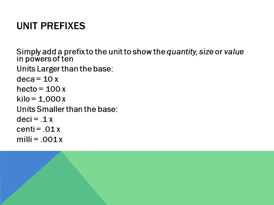 Unit Prefixes Simply add a prefix to the unit to show the quantity, size or value in powers of ten.
