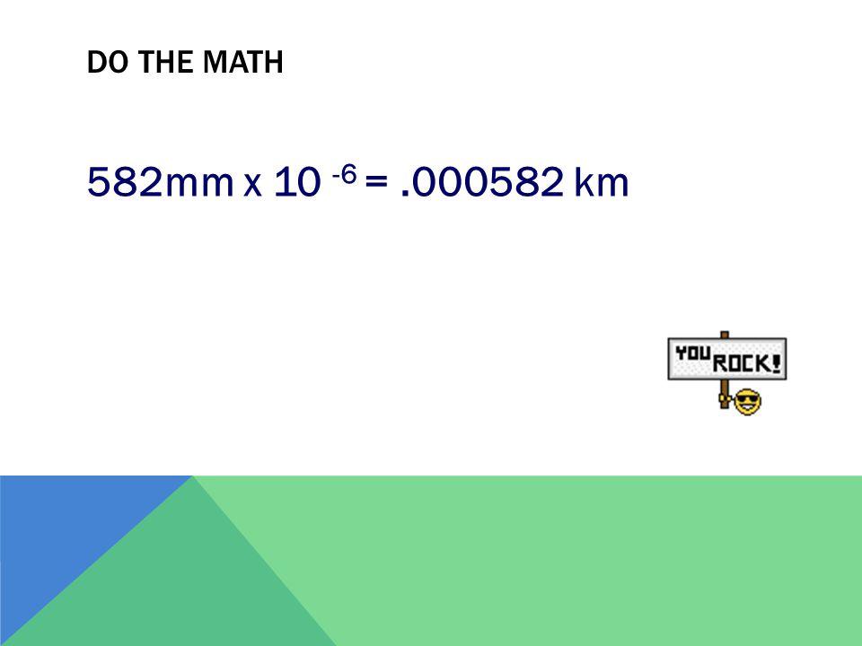 Do the Math 582mm x 10 -6 = .000582 km